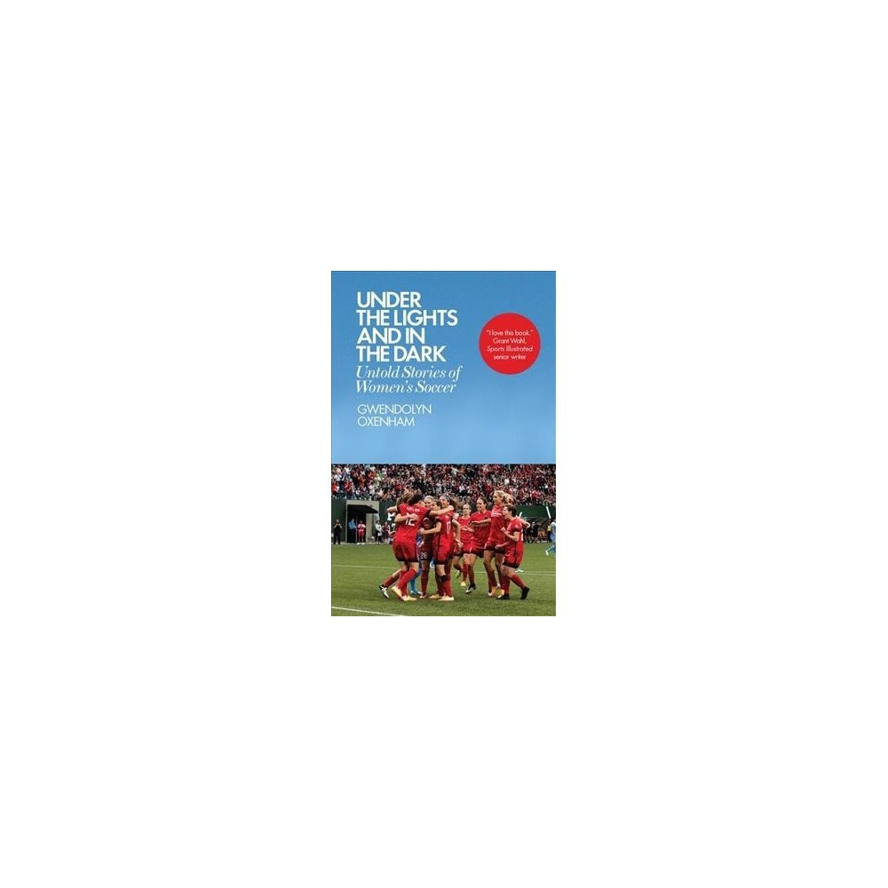 Under the Lights and in the Dark : Untold Stories of Women's Soccer - by Gwendolyn Oxenham (Paperback)