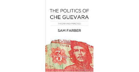 Politics of Che Guevara : Theory and Practice (Paperback) (Samuel Farber) - image 1 of 1
