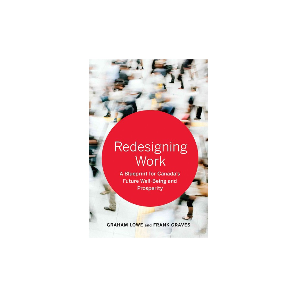 Redesigning Work : A Blueprint for Canada's Future Well-being and Prosperity (Hardcover) (Graham Lowe)