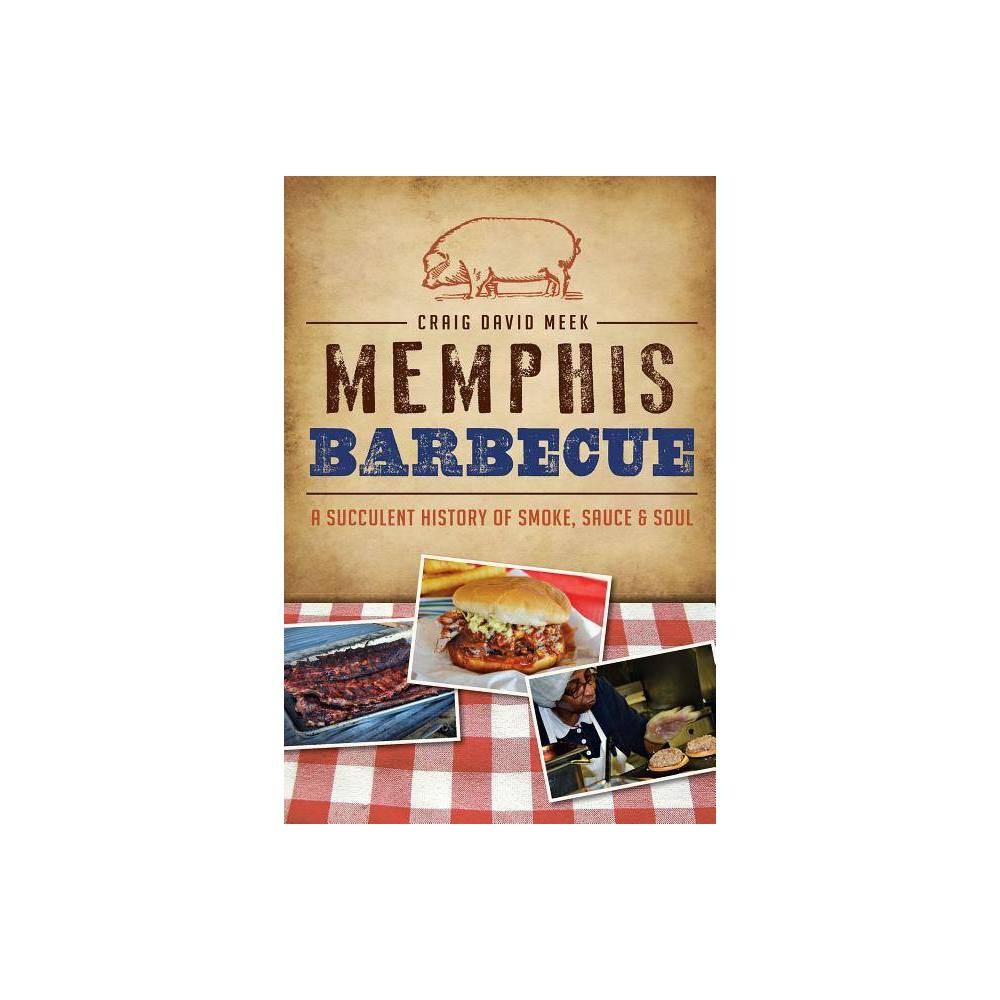 Memphis Barbecue A Succulent History Of Smoke Sauce 38 Soul By Craig David Meek Paperback