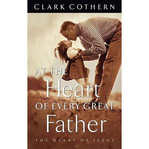 At the Heart of Every Great Father - by  Clark Cothern (Paperback) - image 1 of 1