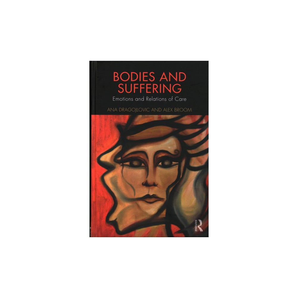 Bodies and Suffering : Emotions and Relations of Care (Hardcover) (Ana Dragojlovic & Alex Broom)