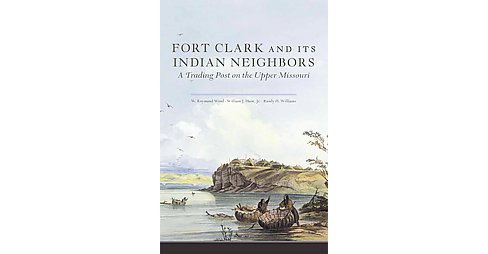Fort Clark and Its Indian Neighbors : A Trading Post on the Upper Missouri (Paperback) (W. Raymond Wood - image 1 of 1
