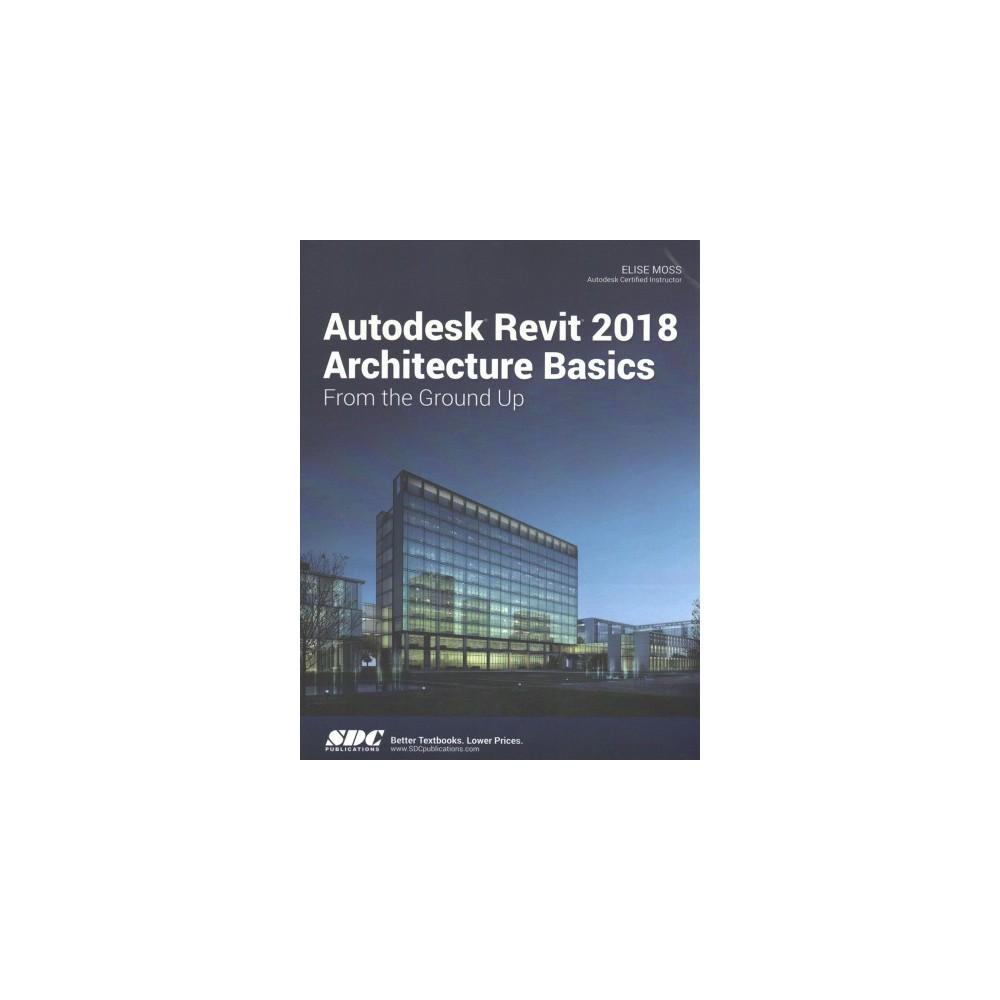 Autodesk Revit 2018 Architecture Basics (Paperback) (Elise Moss)