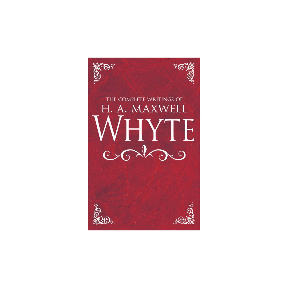 Complete Writings of H. A. Maxwell Whyte - (Hardcover)