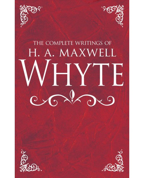 Complete Writings of H. A. Maxwell Whyte -  (Hardcover) - image 1 of 1