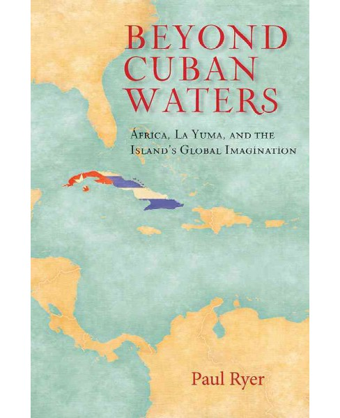 Beyond Cuban Waters : Africa, La Yuma, and the Island's Global Imagination -  by Paul Ryer (Hardcover) - image 1 of 1