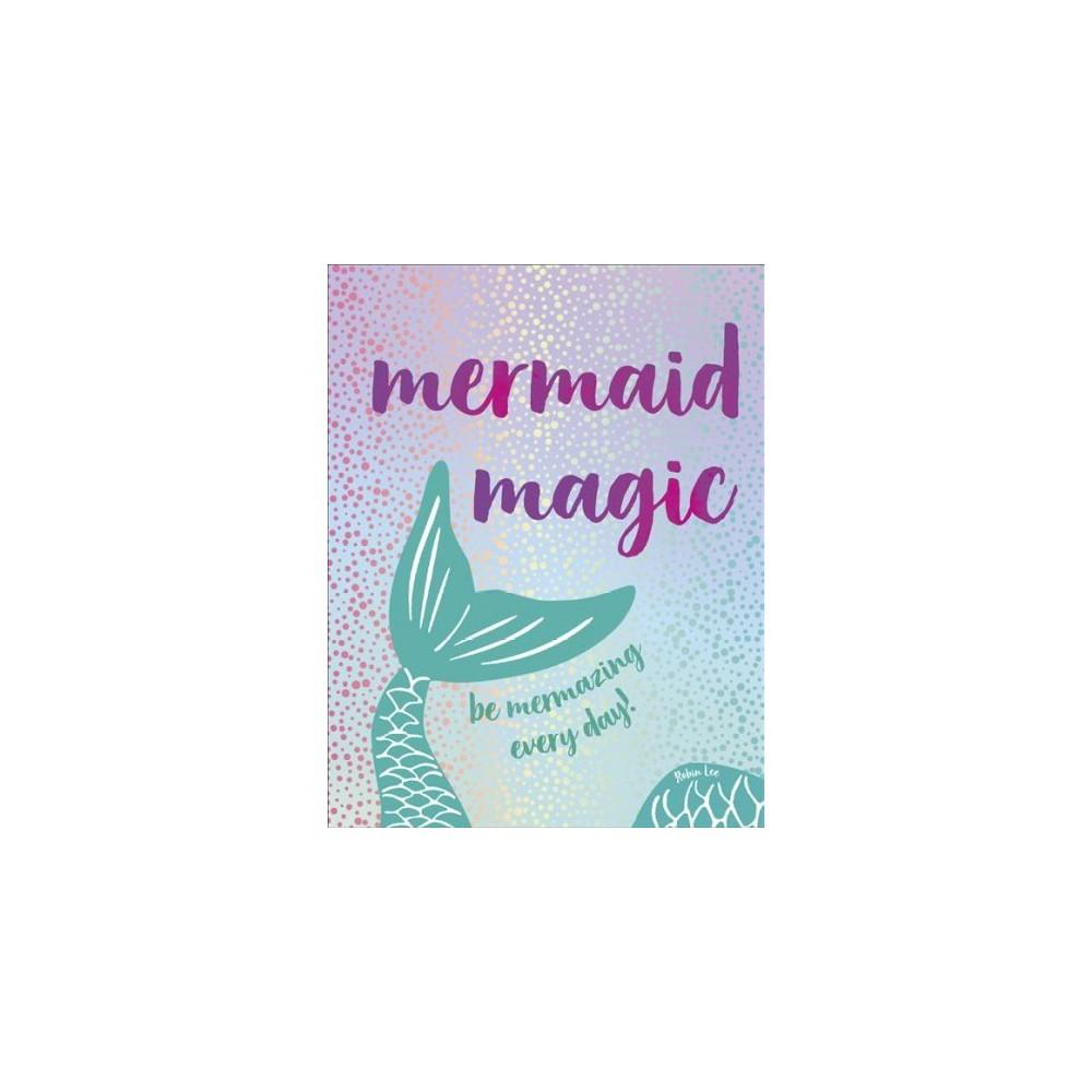 Mermaid Magic : Be Mermazing Every Day! - by Robin Lee (Hardcover)
