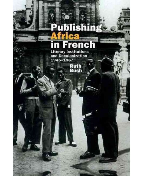 Publishing Africa in French : Literary Institutions and Decolonization 1945-1967 (Hardcover) (Ruth Bush) - image 1 of 1