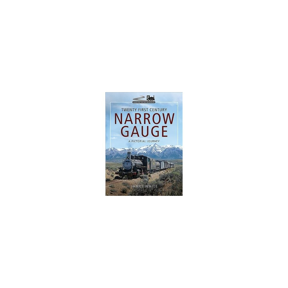 Twenty First Century Narrow Gauge : A Pictorial Journey - by James Waite (Hardcover)