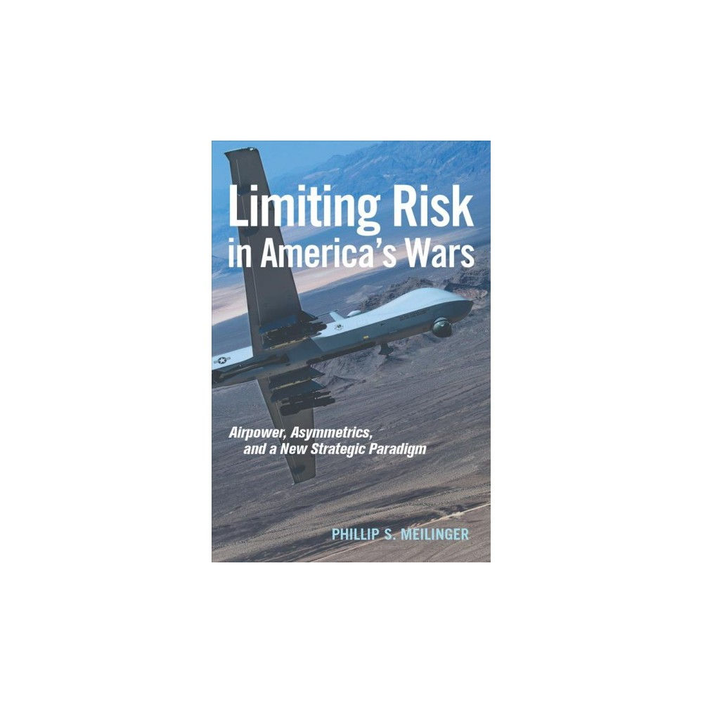 Limiting Risk in America's Wars : Airpower, Asymmetrics, and a New Strategic Paradigm (Hardcover)