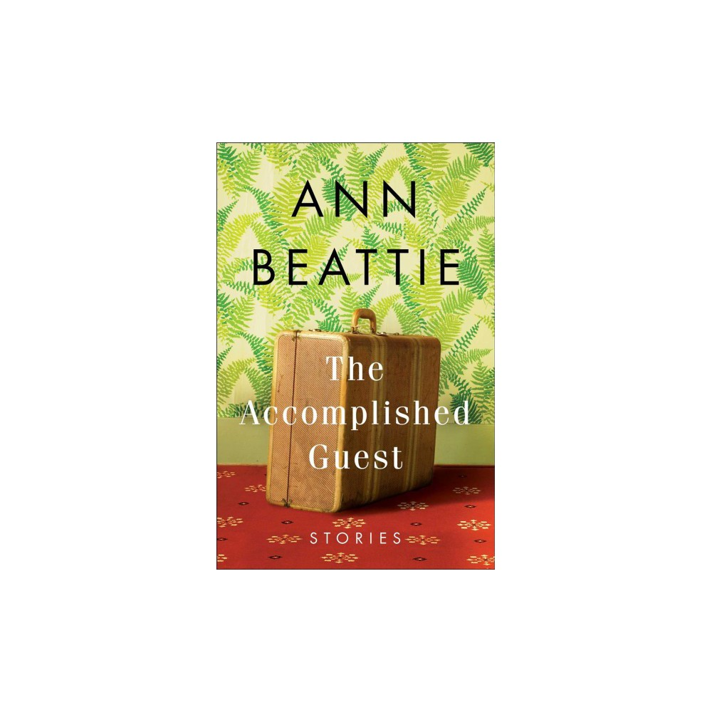 Accomplished Guest : Stories - by Ann Beattie (Hardcover)