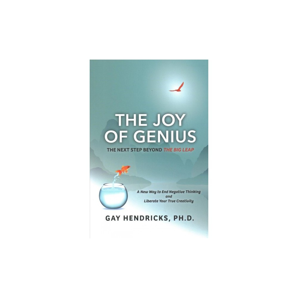 Joy of Genius : The Next Step Beyond the Big Leap: A New Way to End Negative Thinking and Liberate Your