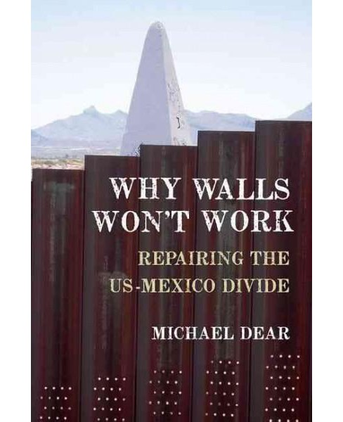 Why Walls Won't Work : Repairing the US-Mexico Divide (Reprint) (Paperback) (Michael Dear) - image 1 of 1