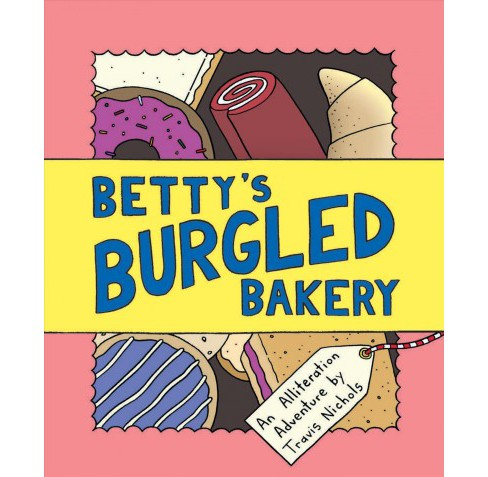 Betty's Burgled Bakery : An Alliteration Adventure -  by Travis Nichols (School And Library) - image 1 of 1