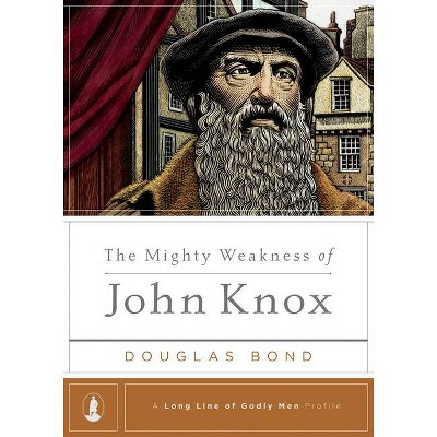 The Mighty Weakness of John Knox - (Long Line of Godly Men Profile) by  Douglas Bond (Hardcover)