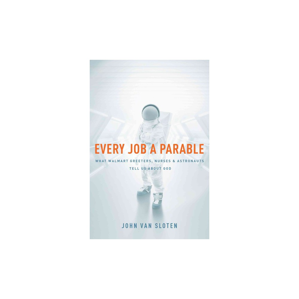 Every Job a Parable : What Walmart Greeters, Nurses, and Astronauts Tell Us About God (Paperback) (John