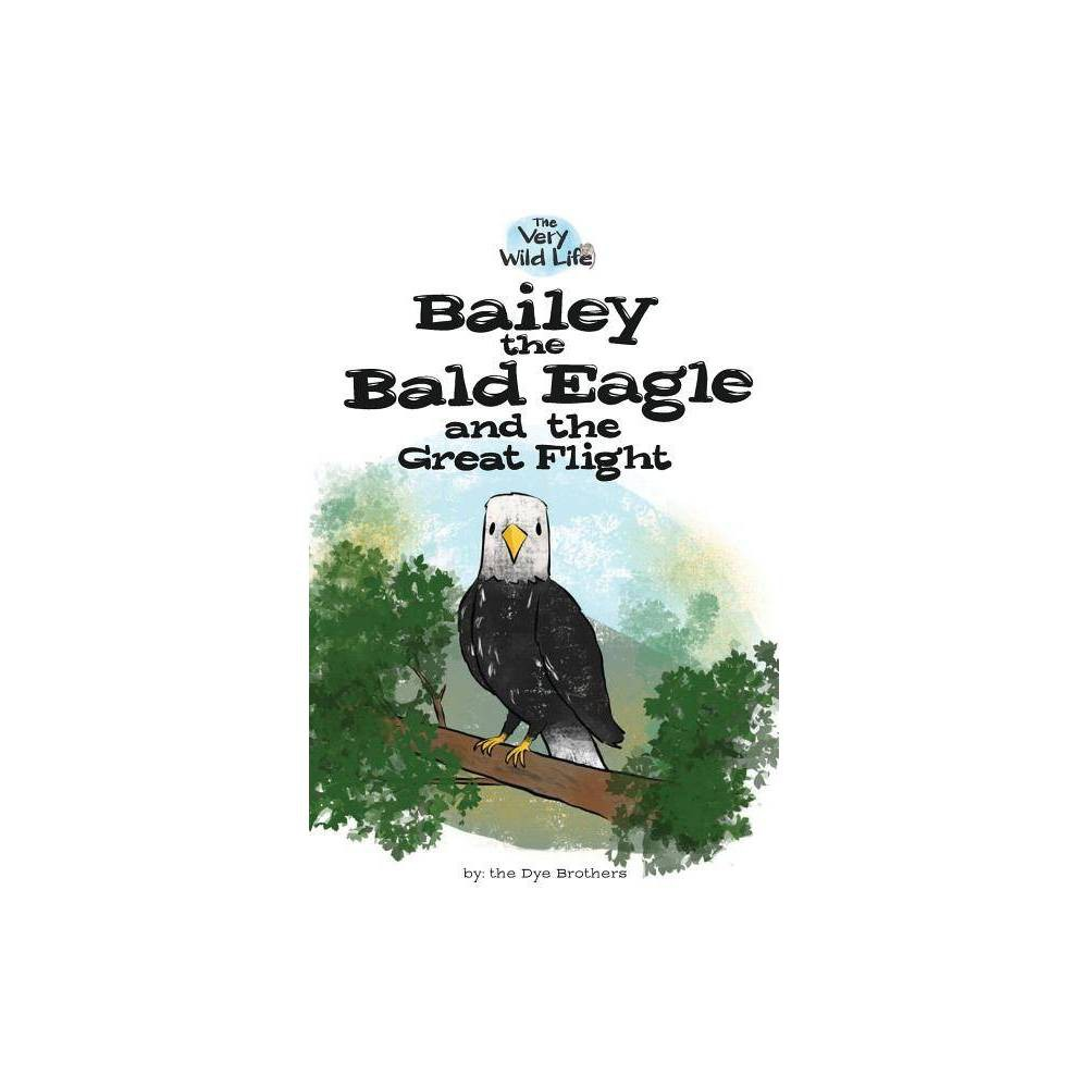 Bailey The Bald Eagle And The Great Flight Very Wild Life By Nathan Dye Paperback