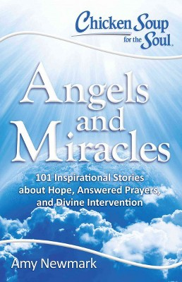 Chicken Soup for the Soul Angels and Miracles : 101 Inspirational Stories About Hope, Answered Prayers,