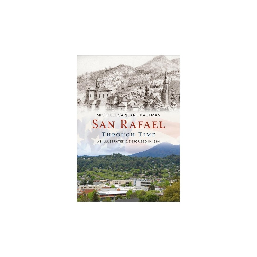 San Rafael Through Time : As Illustrated & Described in 1884 - by Michelle Sarjeant Kaufman (Paperback)