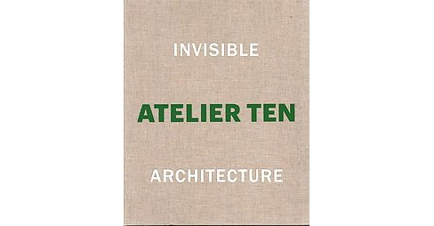 Invisible Architecture : 25 Years of Atelier Ten (Hardcover) (Patrick Bellew) - image 1 of 1