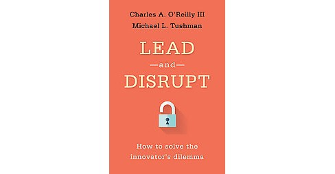 Lead and Disrupt : How to Solve the Innovator's Dilemma (Hardcover) (III Charles A. O'Reilly & Michael - image 1 of 1