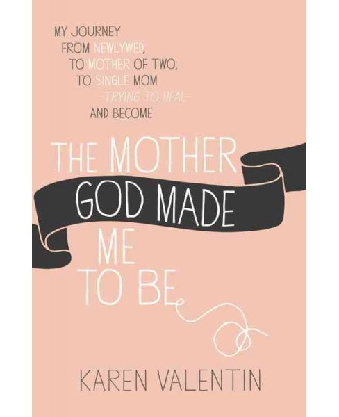 Mother God Made Me to Be : My Journey from Newlywed, to Mother of Two, to Single Mom Trying to Heal and - image 1 of 1
