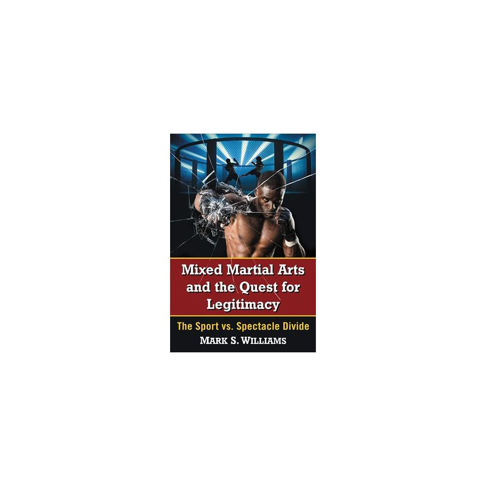 Mixed Martial Arts and the Quest for Legitimacy : The Sport vs. Spectacle Divide - (Paperback)