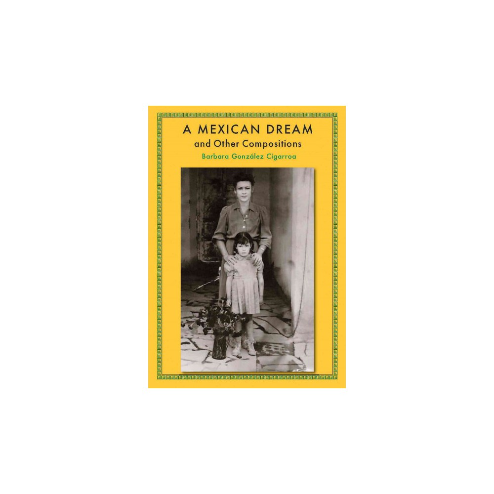 Mexican Dream And Other Compositions (Hardcover) (Barbara Gonzalez Cigarroa)