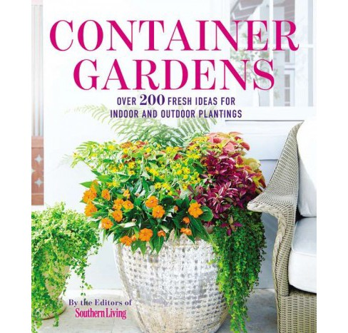 Container Gardens : Over 200 Fresh Ideas for Indoor and Outdoor Plantings (Paperback) (Southern Living - image 1 of 1