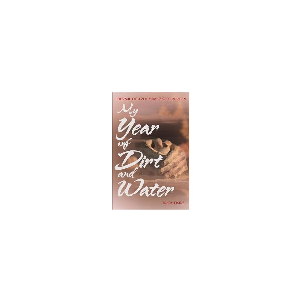 My Year of Dirt and Water : Journal of a Zen Monk's Wife in Japan - by Tracy Franz (Paperback)
