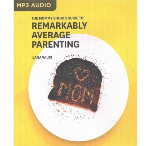 Mommy Shorts Guide to Remarkably Average Parenting (MP3-CD) (Ilana Wiles) - image 1 of 1