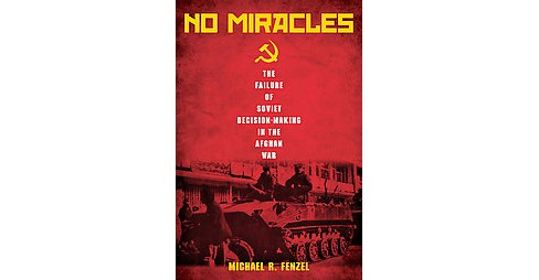 No Miracles : The Failure of Soviet Decision-Making in the Afghan War (Hardcover) (Michael R. Fenzel) - image 1 of 1