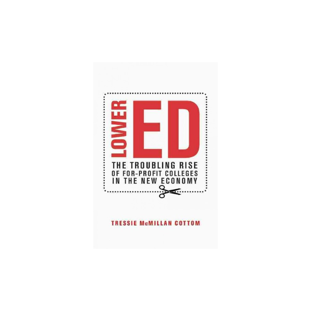 Lower Ed : The Troubling Rise of For-Profit Colleges in the New Economy (Hardcover) (Tressie Mcmillan