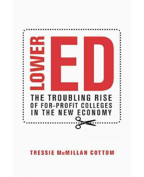 Lower Ed : The Troubling Rise of For-Profit Colleges in the New Economy (Hardcover) (Tressie Mcmillan - image 1 of 1