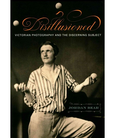 Disillusioned : Victorian Photography and the Discerning Subject (Reprint) (Paperback) (Jordan Bear) - image 1 of 1