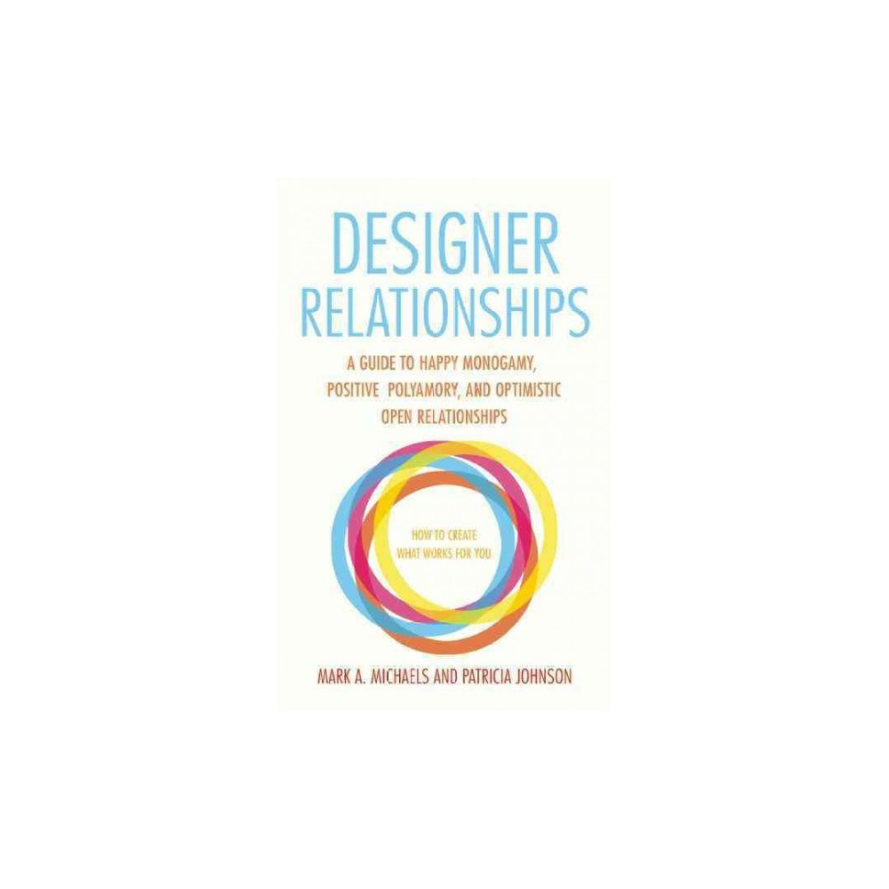 Designer Relationships : A Guide to Happy Monogamy, Positive Polyamory, and Optimistic Open