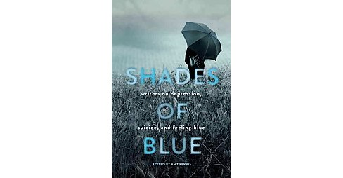 Shades of Blue : Writers on Depression, Suicide, and Feeling Blue (Paperback) - image 1 of 1