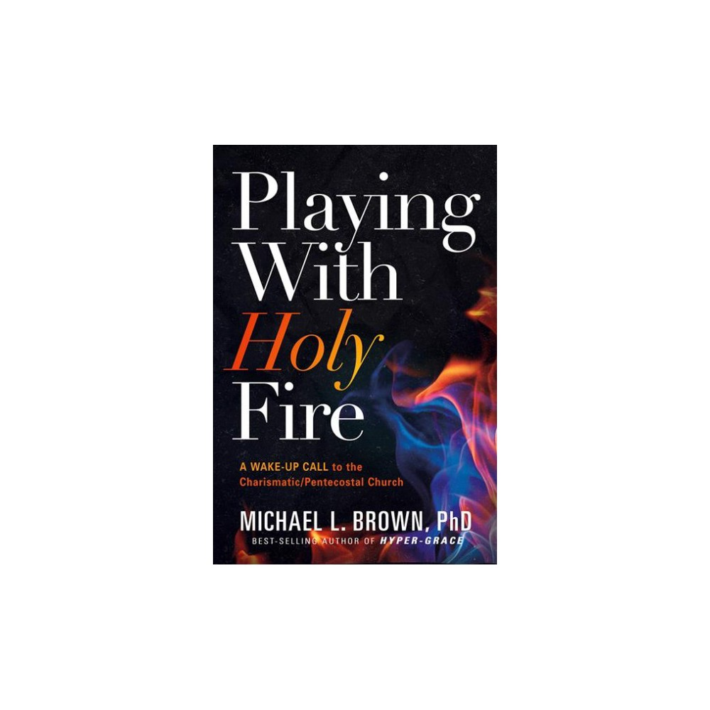 Playing With Holy Fire - by Ph.D. Michael L. Brown (Paperback)