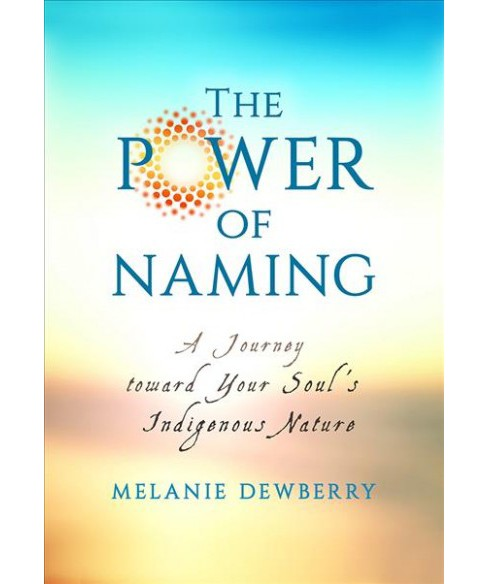 Power of Naming : A Journey Toward Your Soul's Indigenous Nature (Paperback) (Melanie Dewberry) - image 1 of 1