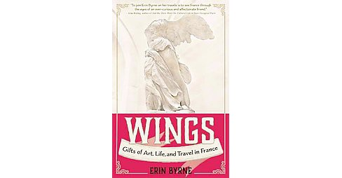 Wings : Gifts of Art, Life, and Travel in France (Paperback) (Erin Byrne) - image 1 of 1