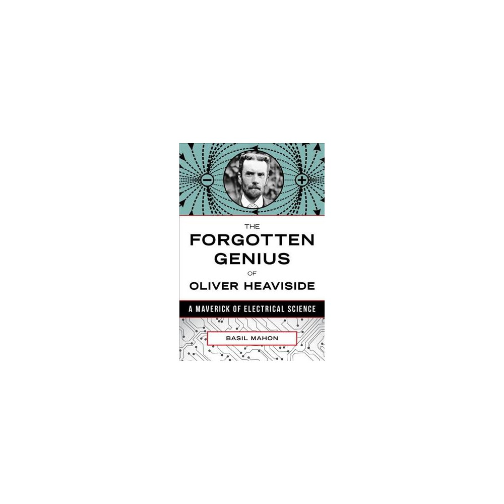 Forgotten Genius of Oliver Heaviside : A Maverick of Electrical Science - by Basil Mahon (Hardcover)