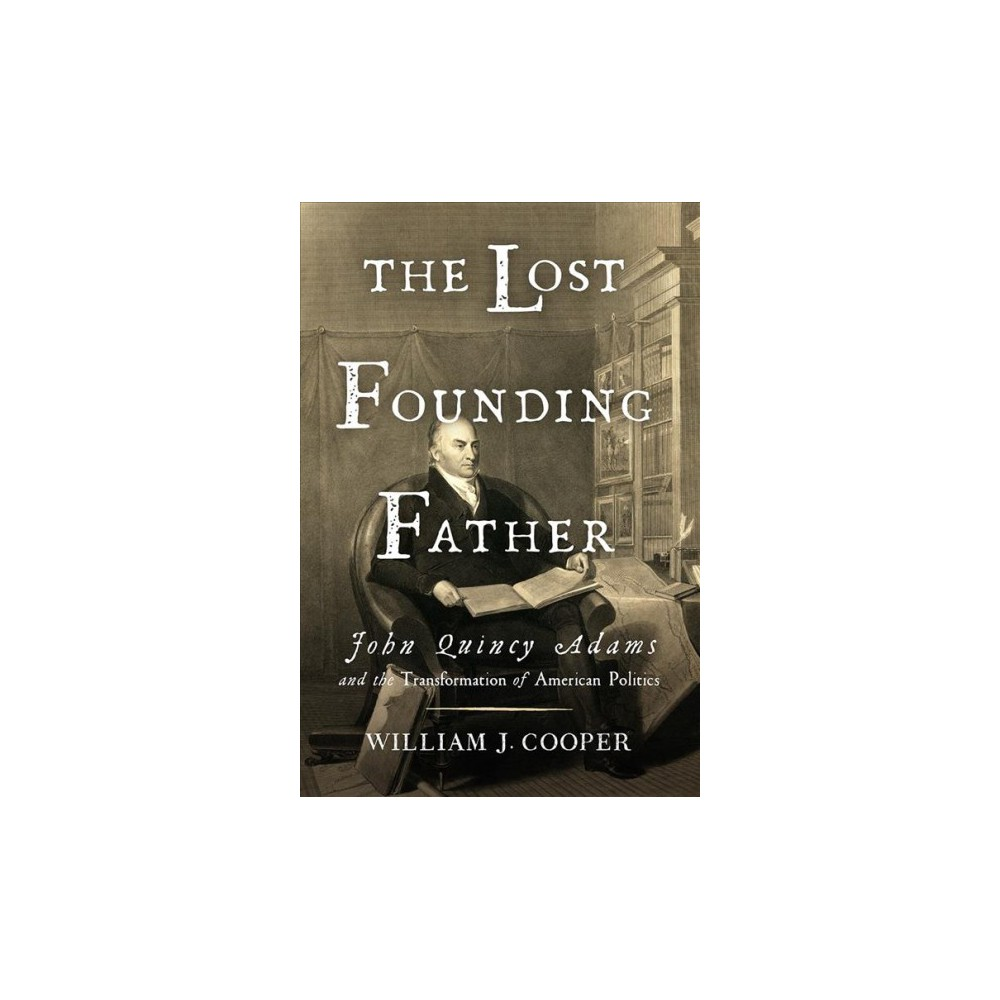 Lost Founding Father : John Quincy Adams and the Transformation of American Politics - (Hardcover)