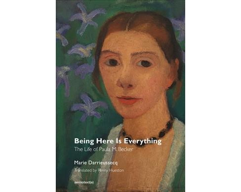 Being Here Is Everything : The Life of Paula Modersohn-becker (Paperback) (Marie Darrieussecq) - image 1 of 1