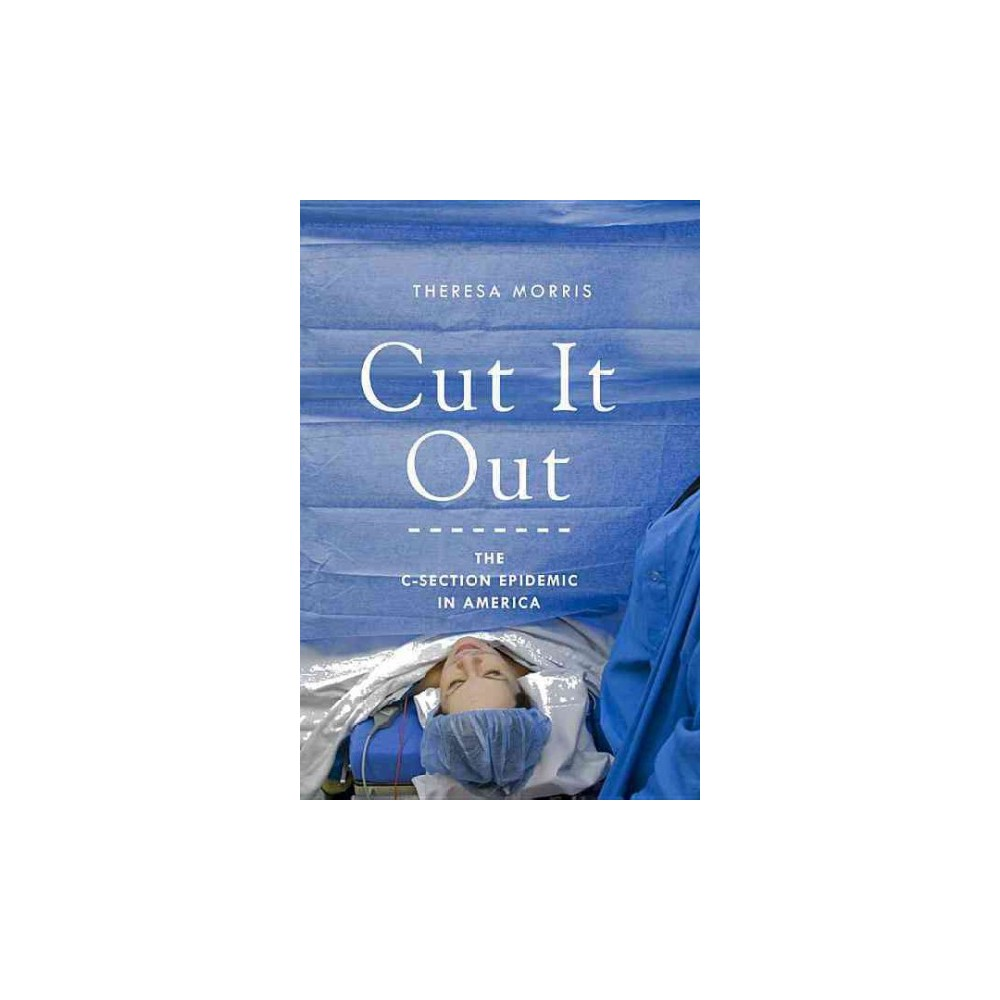 Cut It Out : The C-Section Epidemic in America - Reprint by Theresa Morris (Paperback)