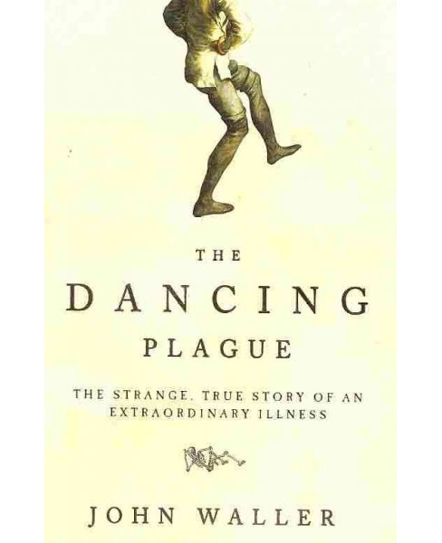 Dancing Plague : The Strange, True Story of an Extraordinary Illness (Paperback) (John Waller) - image 1 of 1