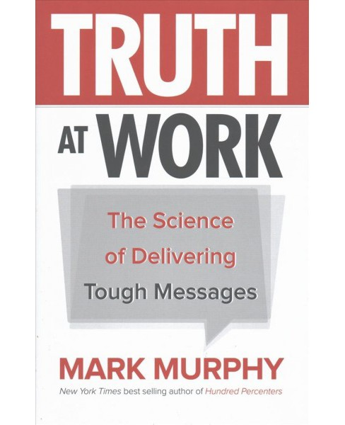 Truth at Work : The Science of Delivering Tough Messages (Hardcover) (Mark Murphy) - image 1 of 1
