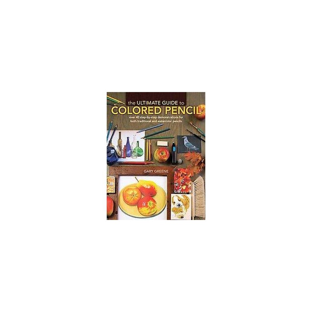 The Ultimate Guide to Colored Pencil Adult Coloring Book: Over 35 Step-by-Step Demonstrations for Both Traditional and Watercolor Pencils