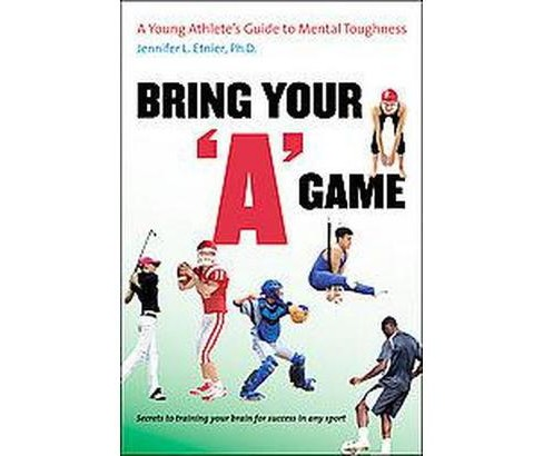 "Bring Your ""A"" Game : A Young Athlete's Guide to Mental Toughness (Paperback) (Ph.D. Jennifer L. Etnier) - image 1 of 1"