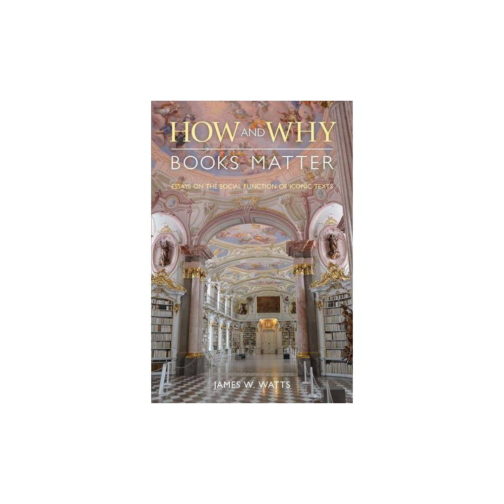 How and Why Books Matter : Essays on the Social Function of Iconic Texts - by James W. Watts (Paperback)